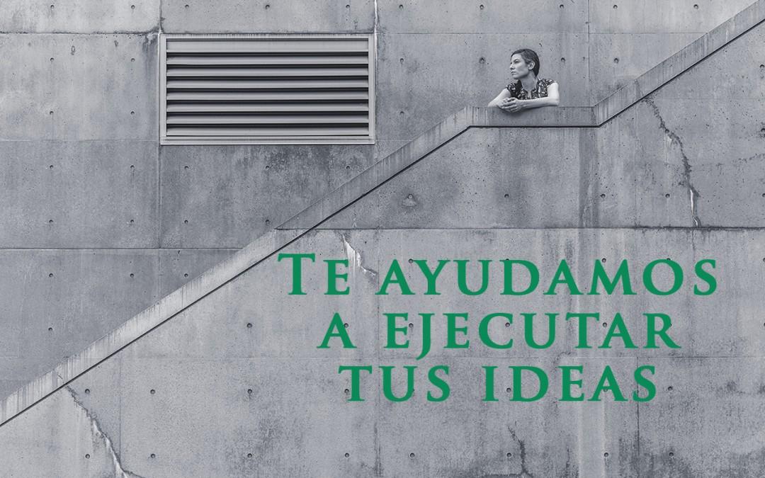 Te ayudamos a ejecutar tus ideas